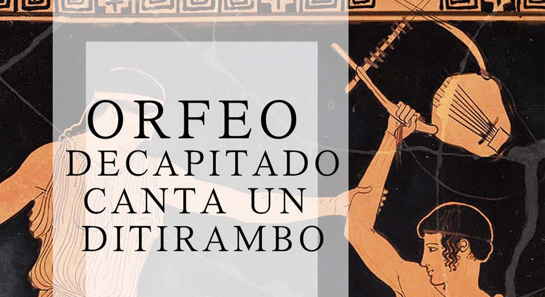 Orfeo decapitado canta un Ditirambo
